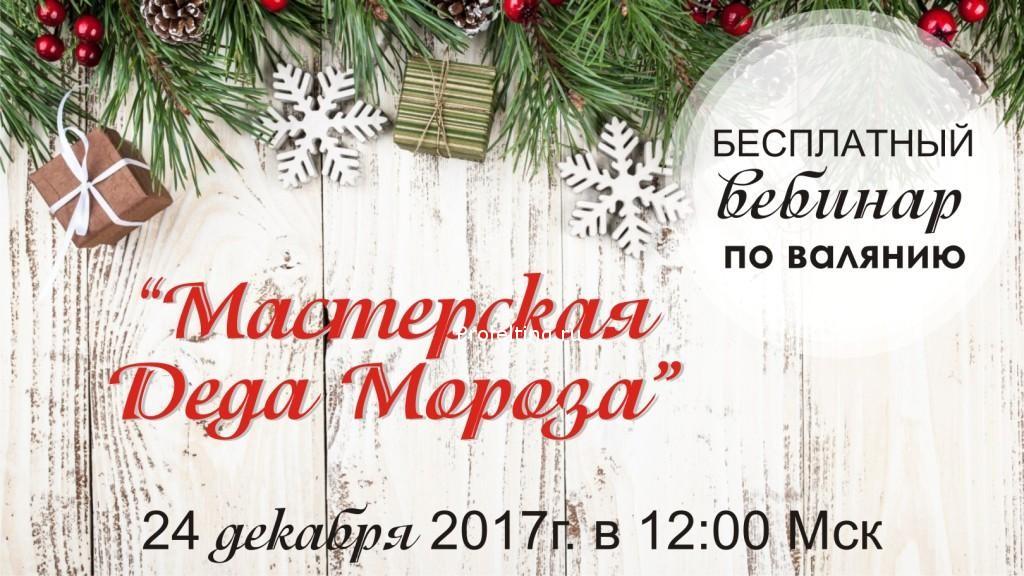 Приглашаю в «Мастерскую Деда Мороза» — бесплатный вебинар по валянию 24 декабря 2017г. в 12.00 Мск!